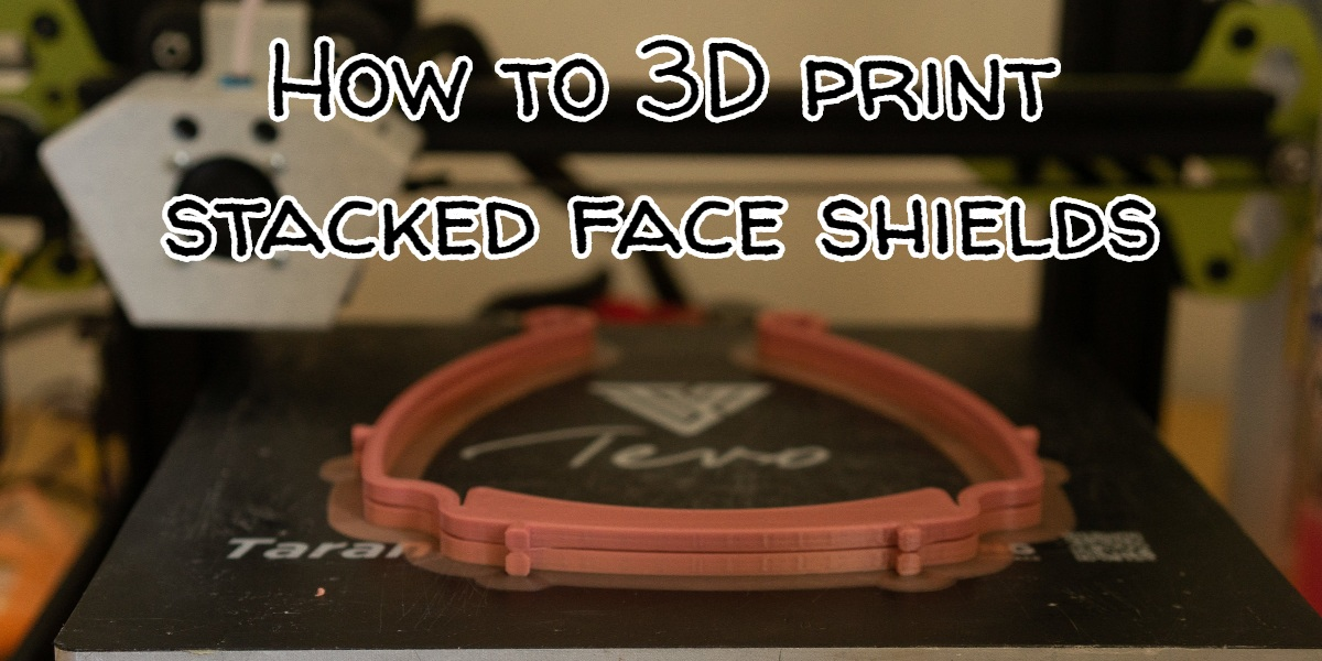 How to 3D print stacked face Shields