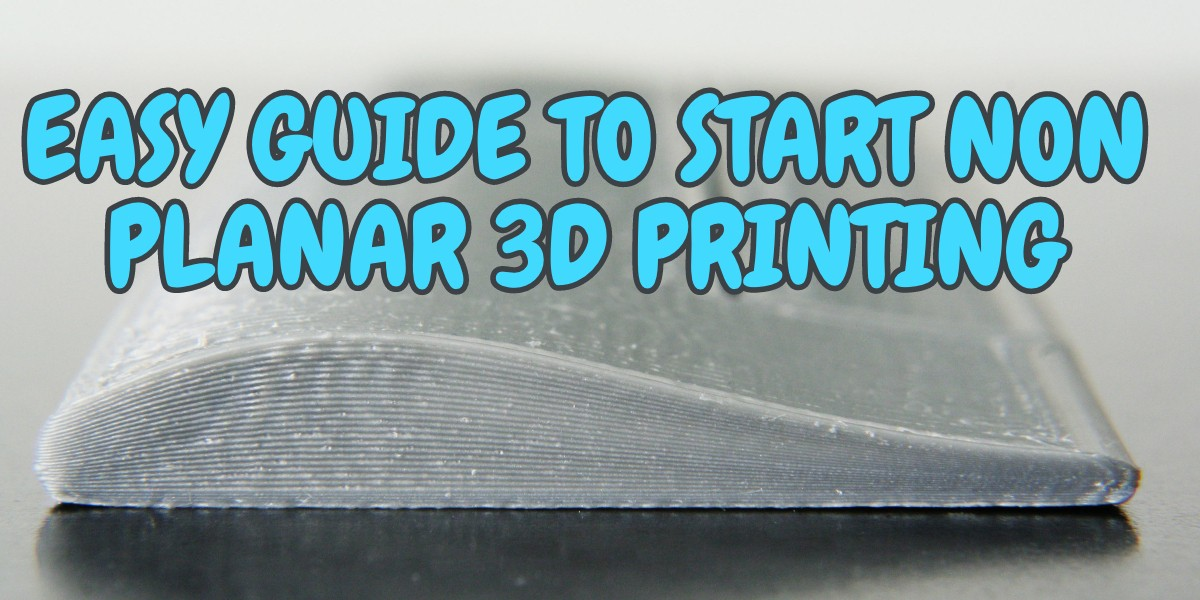 Easy guide to start non planar 3D printing